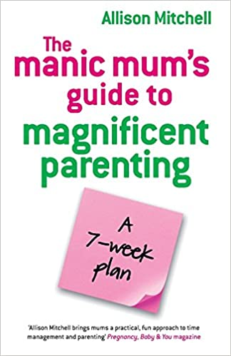 The Manic Mums Guide to Magnificent Parenting