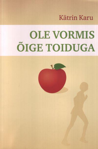 """Trükise """"Ole vormis õige toiduga"""" kaanepilt. Cover picture of """"Ole vormis õige toiduga""""."""