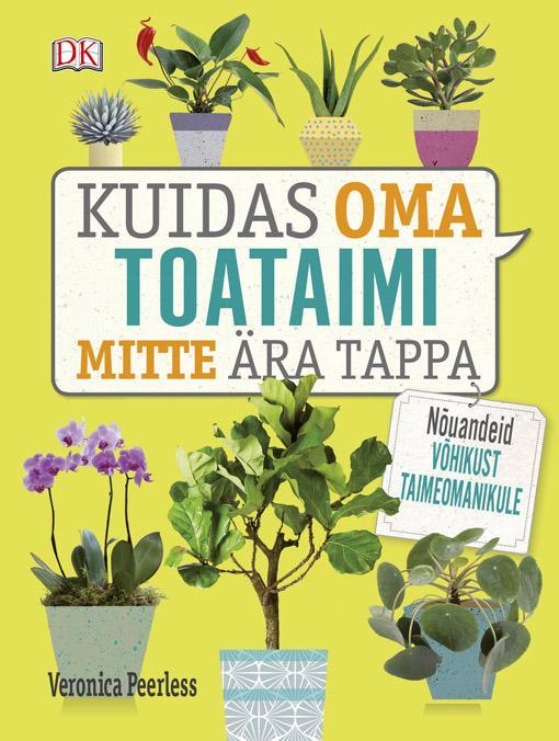 Kuidas oma toataimi mitte ära tappa Nõuandeid võhikust taimeomanikule kaanepilt – front cover