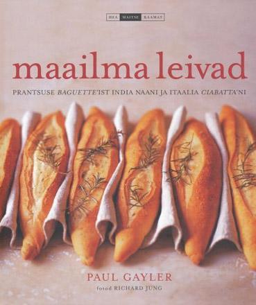 """Trükise """"Maailma leivad Prantsuse <i>baguette</i>'ist india naani ja itaalia <i>ciabatta</i>'ni"""" kaanepilt. Cover picture of """"Maailma leivad Prantsuse <i>baguette</i>'ist india naani ja itaalia <i>ciabatta</i>'ni""""."""