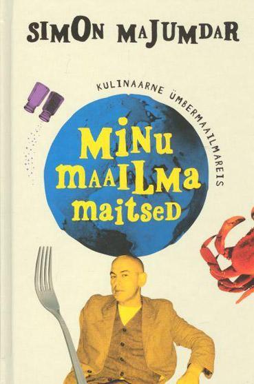 """Trükise """"Minu maailma maitsed Kulinaarne ümbermaailmareis"""" kaanepilt. Cover picture of """"Minu maailma maitsed Kulinaarne ümbermaailmareis""""."""