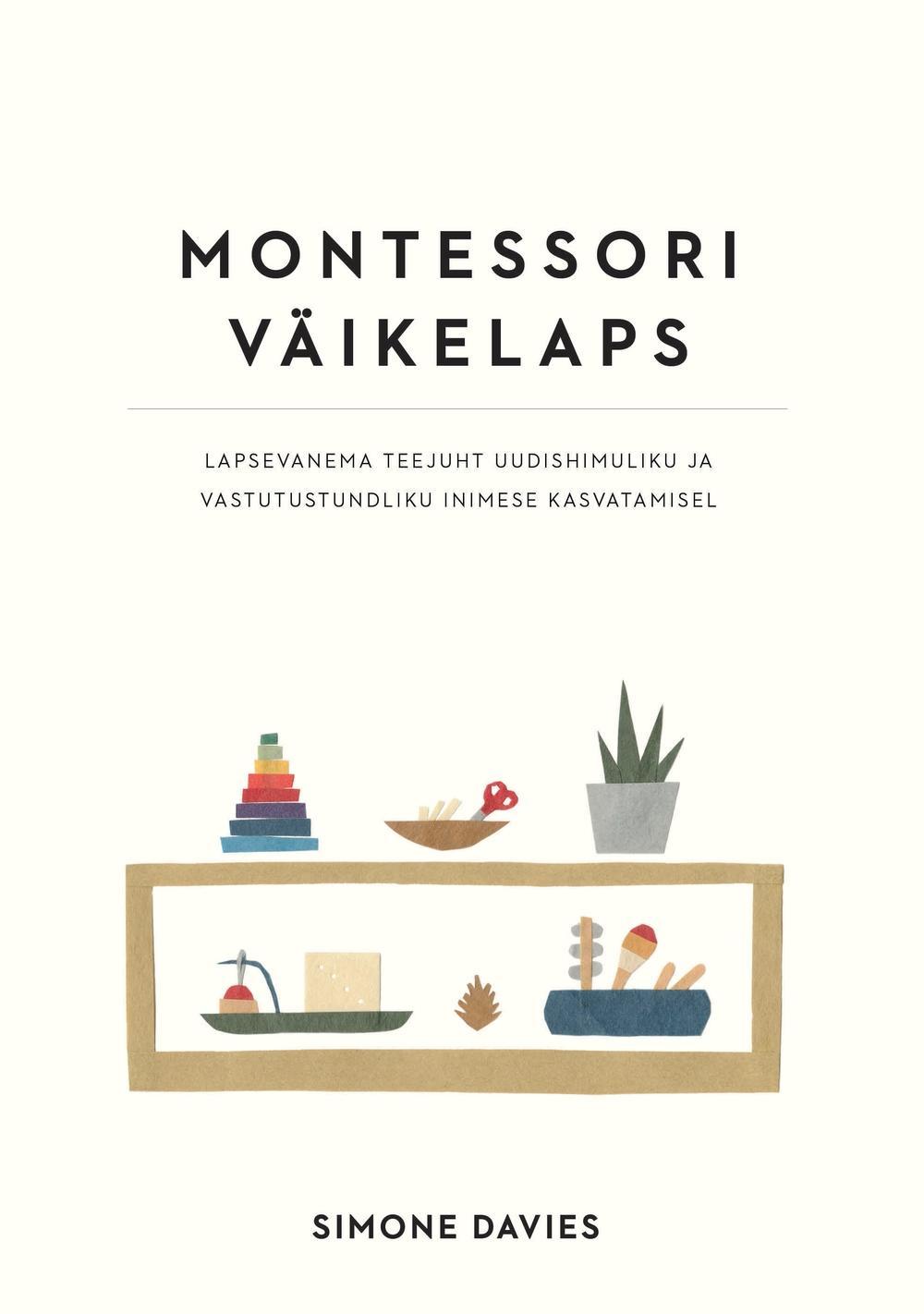 """Trükise """"Montessori väikelaps Lapsevanema teejuht uudishimuliku ja vastutustundliku inimese kasvatamisel"""" kaanepilt. Cover picture of """"Montessori väikelaps Lapsevanema teejuht uudishimuliku ja vastutustundliku inimese kasvatamisel""""."""